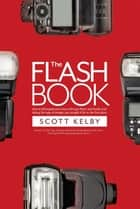 The Flash Book - How to fall hopelessly in love with your flash, and finally start taking the type of images you bought it for in the first place ebook by