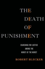 The Death of Punishment - Searching for Justice among the Worst of the Worst ebook by Robert Blecker