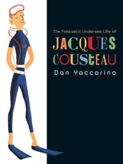 The Fantastic Undersea Life of Jacques Cousteau ebook by Dan Yaccarino