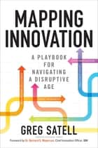 Mapping Innovation: A Playbook for Navigating a Disruptive Age ebook by Greg Satell