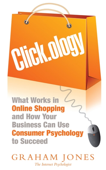 Clickology - What Works in Online Shopping and How Your Business can use Consumer Psychology to Succeed ebook by Graham Jones