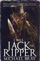 I Was Jack the Ripper ebook by Michael Bray
