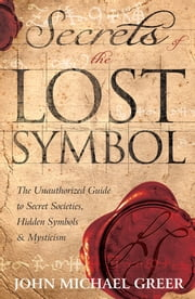 Secrets of the Lost Symbol: The Unauthorized Guide to Secret Societies, Hidden Symbols & Mysticism - The Unauthorized Guide to Secret Societies, Hidden Symbols & Mysticism ebook by John Michael Greer