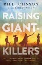 Raising Giant-Killers - Releasing Your Child's Divine Destiny through Intentional Parenting ebook by Bill Johnson, Beni Johnson