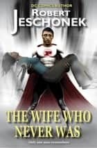 The Wife Who Never Was - A Superhero Story ebook by Robert Jeschonek
