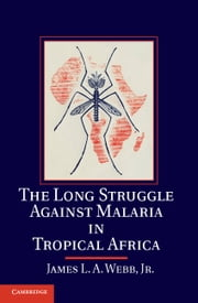 The Long Struggle against Malaria in Tropical Africa ebook by James L. A. Webb, Jr