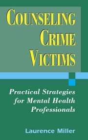 Counseling Crime Victims: Practical Strategies for Mental Health Professionals ebook by Miller, Laurence, PhD