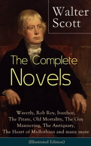 The Complete Novels of Sir Walter Scott: Waverly, Rob Roy, Ivanhoe, The Pirate, Old Mortality, The Guy Mannering, The Antiquary, The Heart of Midlothian and many more (Illustrated Edition): The Betrothed, The Talisman, Black Dwarf, The Monastery, The ebook by Walter  Scott