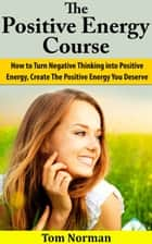 Positive Energy Course: How To Turn Negative Thinking Into Positive Energy, Create The Positive Energy You Deserve ebook by Tom Norman