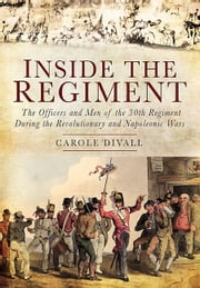 Inside the Regiment - The Officers and Men of the 30th Regiment During the Revolutionary and Napoleonic Wars ebook by Carole Divall