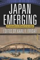 Japan Emerging - Premodern History to 1850 ebook by Karl F. Friday