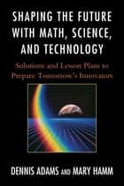 Shaping the Future with Math, Science, and Technology - Solutions and Lesson Plans to Prepare Tomorrows Innovators ebook by Dennis Adams, Mary Hamm