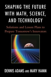 Shaping the Future with Math, Science, and Technology - Solutions and Lesson Plans to Prepare Tomorrows Innovators ebook by Dennis Adams,Mary Hamm