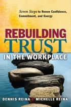 Rebuilding Trust in the Workplace - Seven Steps to Renew Confidence, Commitment, and Energy ebook by Dennis S. Reina, Michelle L. Reina