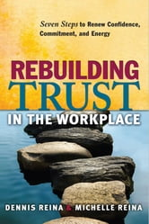 Rebuilding Trust in the Workplace - Seven Steps to Renew Confidence, Commitment, and Energy ebook by Dennis S. Reina,Michelle L. Reina