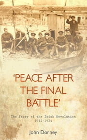 Peace After The Final Battle - The Story of the Irish Revolution 1912-1924 ebook by John Dorney