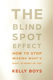 The Blind Spot Effect - How to Stop Missing What's Right in Front of You ebook by Kelly Boys