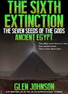 The Sixth Extinction: The Seven Seeds of the Gods. Book One – Ancient Egypt. ebook by