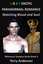 LGBT Erotic Paranormal Romance Watching Blood and Soul (Billionaire Vampire Series Book 3) ebook by Terry Anderson