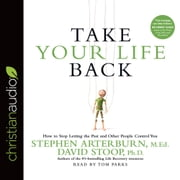 Take Your Life Back - How to Stop Letting the Past and Other People Control You audiobook by Stephen Arterburn, David Stoop