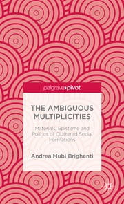 The Ambiguous Multiplicities - Materials, Episteme and Politics of Cluttered Social Formations ebook by Dr Andrea Mubi Brighenti