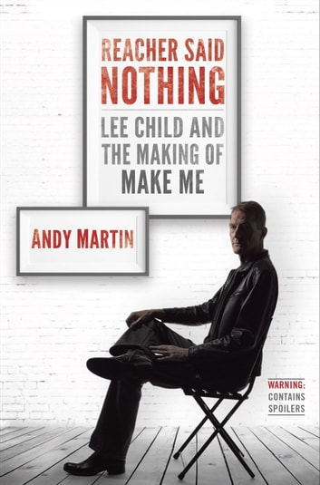 Reacher Said Nothing - Lee Child and the Making of Make Me ebook by Andy Martin