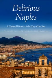 Delirious Naples - A Cultural History of the City of the Sun ebook by Erri de Luca, Joseph Rescigno, Andrea Baldi,...