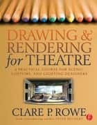 Drawing and Rendering for Theatre ebook by Clare P. Rowe