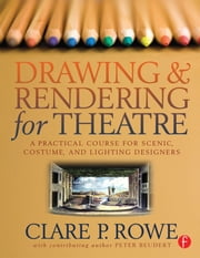 Drawing and Rendering for Theatre - A Practical Course for Scenic, Costume, and Lighting Designers ebook by Clare P. Rowe