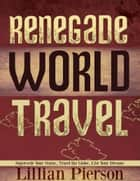 Renegade World Travel: Supersede Your Status, Travel The Globe, Live Your Dreams ebook by Lillian Pierson