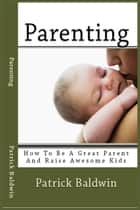 Parenting: How To Be A Great Parent And Raise Awesome Kids ebook by Patrick Baldwin