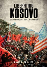 Liberating Kosovo - Coercive Diplomacy and U. S. Intervention ebook by David L. Phillips, Nicholas Burns