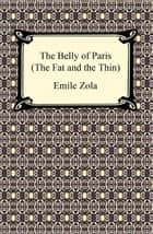 The Belly of Paris; Or, The Fat and The Thin (Le Ventre de Paris) ebook by Emile Zola