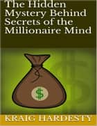 The Hidden Mystery Behind Secrets of the Millionaire Mind ebook by Kraig Hardesty