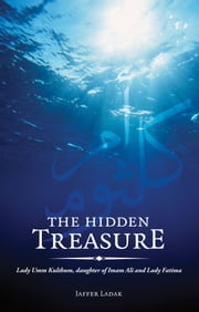The Hidden Treasure - Lady Umm Kulthum, daughter of Imam Ali and Lady Fatima ebook by Jaffer Ladak