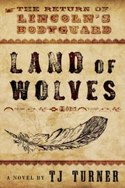 Land of Wolves: The Return of Lincoln's Bodyguard ebook by TJ Turner