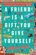 A Friend is a Gift you Give Yourself - Thelma and Louise Meets Goodfellas ebook by William Boyle