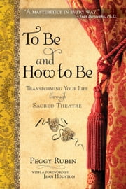 To Be and How to Be - Transforming Your Life through Sacred Theatre ebook by Peggy Rubin, Jean Houston PhD, Ph.D.