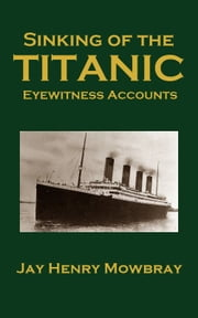 Sinking of the Titanic - Eyewitness Accounts ebook by Jay Henry Mowbray