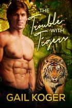 The Trouble With Tigers ebook by Gail Koger