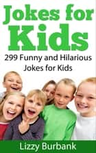 Jokes for Kids: 299 Funny and Hilarious Clean Jokes for Kids ebook by Lizzy Burbank