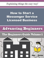 How to Start a Messenger Service Licensed Business (Beginners Guide) ebook by Fleta Quintanilla,Sam Enrico