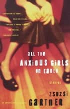 All the Anxious Girls on Earth ebook by Zsuzsi Gartner