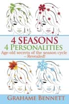 4 Seasons, 4 Personalities: Age-old secrets of the season cycle – Revealed! ebook by Grahame Bennett