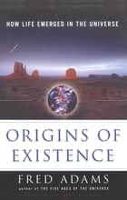 Origins of Existence - How Life Emerged in the Universe ebook by Fred C. Adams, Ian Schoenherr