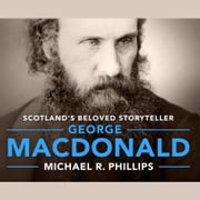 George MacDonald - A Biography of Scotland's Beloved Storyteller audiobook by Michael Phillips