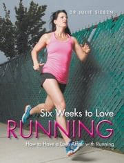 Six Weeks to Love Running: How to Have a Love Affair with Running ebook by Dr. Julie Sieben