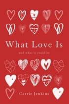 What Love Is - And What It Could Be ebook by Carrie Jenkins