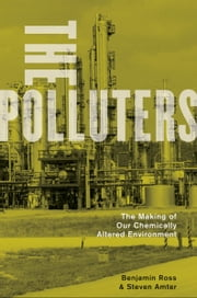 The Polluters: The Making of Our Chemically Altered Environment - The Making of Our Chemically Altered Environment ebook by Benjamin Ross,Steven Amter