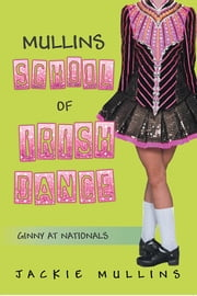 MULLINS SCHOOL OF IRISH DANCE - GINNY AT NATIONALS ebook by Jackie Mullins